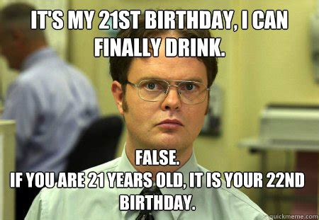 21st Birthday Memes - it s my 21st birthday i can finally drink false if you