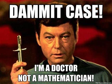 Bones Meme - dammit case i m a doctor not a mathematician star trek