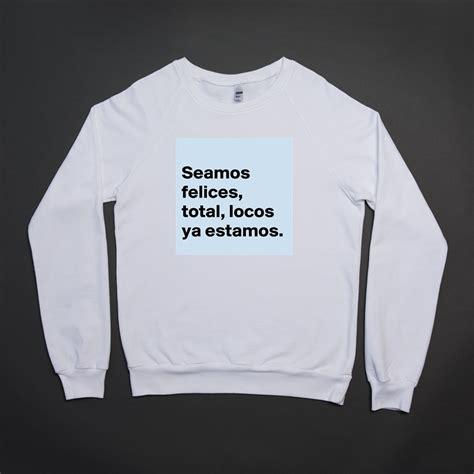 California Custom Kaos Unisex seamos felices total locos ya estamos unisex california sweater by rickkyvargas