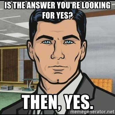 Meme Yes - is the answer you re looking for yes then yes archer