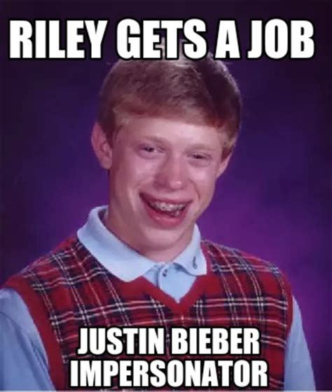 Riley Meme - meme creator riley gets a job justin bieber impersonator