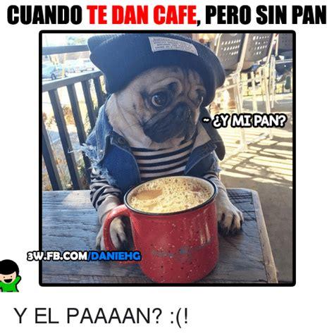 Cafe Memes - cuando te dan cafe pero sin pan ey mipan daniehg y el