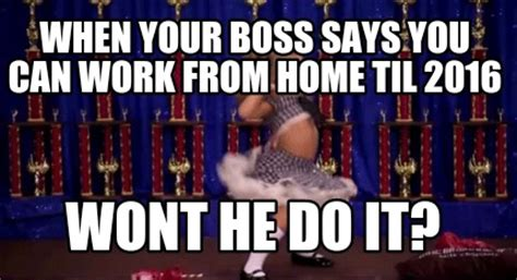 that you can work from home meme creator when your says you can work from home