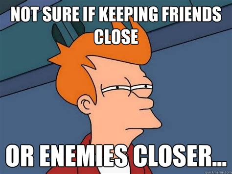 Not Sure If Fry Meme - not sure if keeping friends close or enemies closer