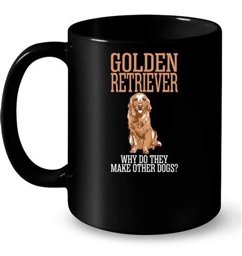 do golden retrievers make pets golden retriever why do they make other dogs t shirt buy t shirts sell teenavi