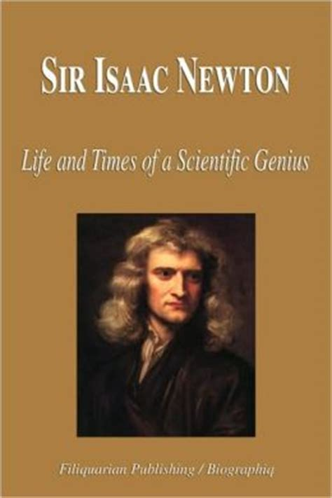 biography sir isaac newton sir isaac newton life and times of a scientific genius