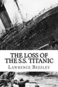 the loss of the s s titanic its story and its lessons books the loss of the s s titanic by beesley