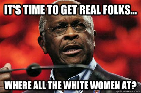 Herman Cain Meme - for all this pawg and paag shyt y all talk here all the