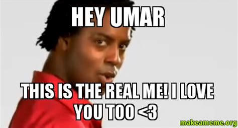Hey I Love You Meme - hey umar this is the real me i love you too