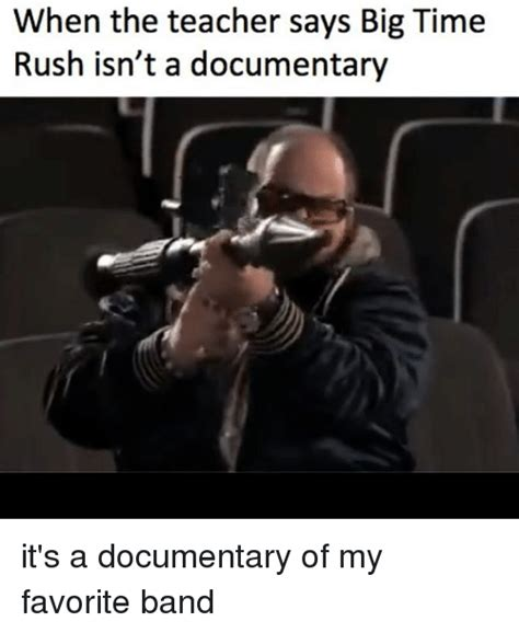Documentary Meme - when the teacher says big time rush isn t a documentary it