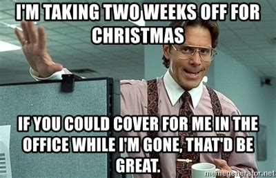 Office Space Meme That D Be Great - i m taking two weeks off for christmas if you could cover