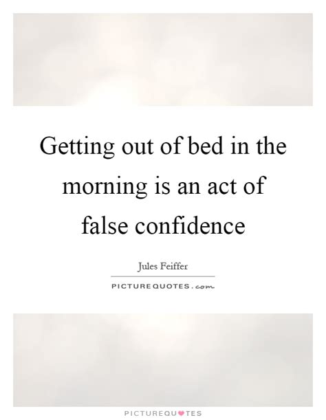 Get Out Of Bed Quotes by Getting Out Of Bed In The Morning Is An Act Of False