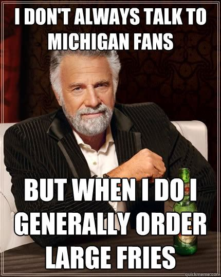 Michigan Fan Meme - i don t always talk to michigan fans but when i do i
