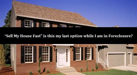 do i have to sell my house before buying another sell my house fast is this my only option while i am in foreclosure