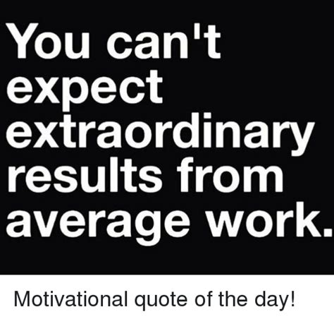 Encouraging Memes - you can t expect extraordinary results from average work