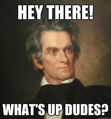 Whats Up Memes - hey there what s up dudes john c calhoun quickmeme
