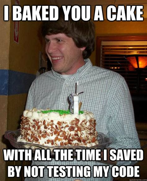 Baking Meme - i baked you a cake with all the time i saved by not