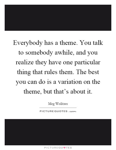 themes to talk about everybody has a theme you talk to somebody awhile and