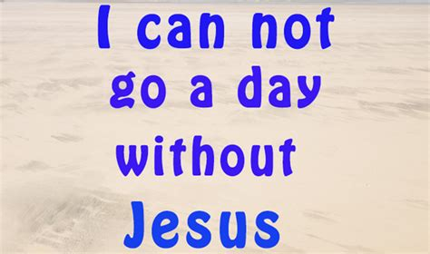 how can a go without i can t go a day without jesus in jesus