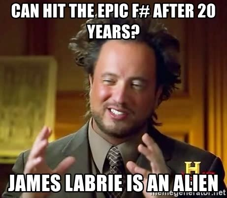 James Labrie Meme - can hit the epic f after 20 years james labrie is an alien ancient aliens meme generator