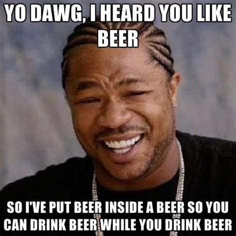 I Heard You Like Meme - funny unique memes beer meme yo dawg i heard you like beer