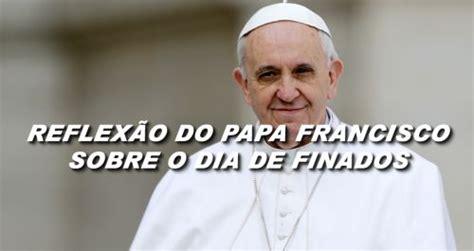 mensagem ao papa francisco mensagem reflex 227 o do papa francismo para o dia de finados
