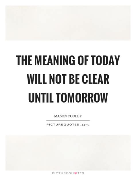 meaning today the meaning of today will not be clear until tomorrow