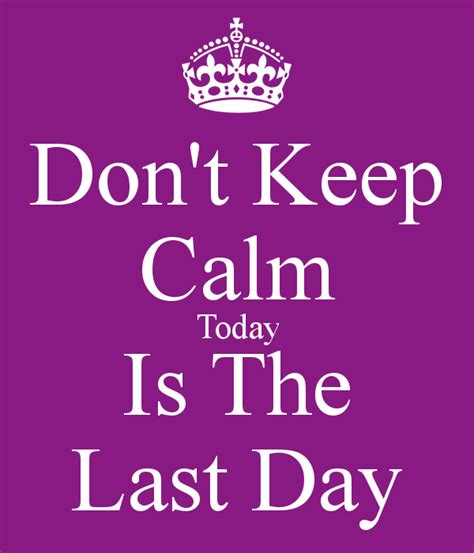 The Last Day don t keep calm today is the last day poster decipherme7