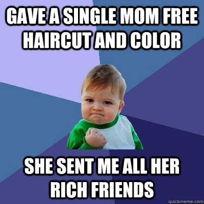 Single Mom Memes - gave a single mom free haircut and color she sent me all