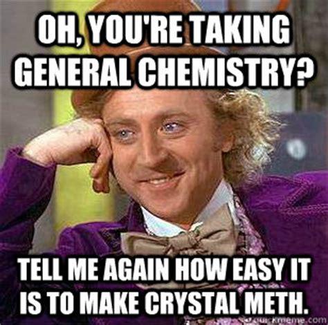 Crystal Meth Meme - oh you re taking general chemistry tell me again how