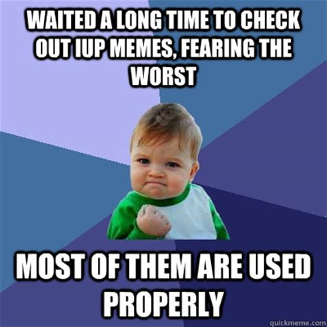 Most Used Meme - waited a long time to check out iup memes fearing the