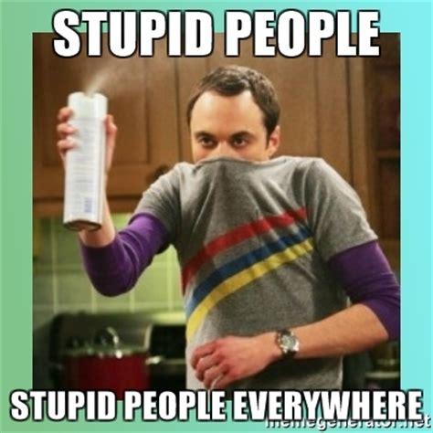 People Are Stupid Meme - stupid people stupid people everywhere sheldon cooper