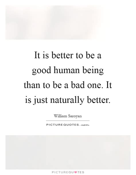 which being human is better it is better to be a human being than to be a bad one