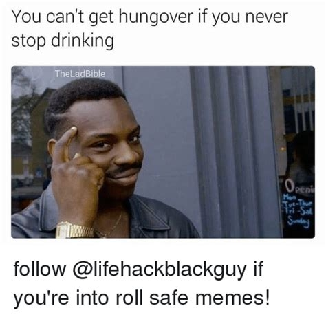 Where Can I Get Memes - you can t get hungover if you never stop drinking the lad