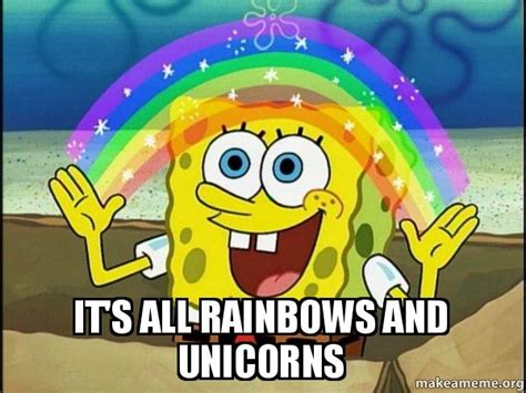 Unicorn Rainbow Meme - it s all rainbows and unicorns rainbow spongbob make a