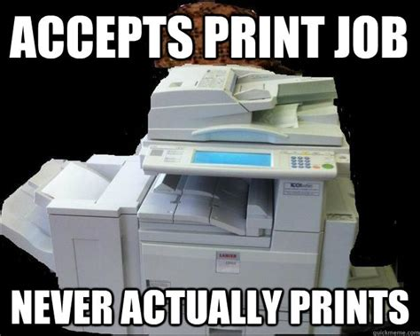 Printer Meme - accepts print job never actually prints scumbag printer