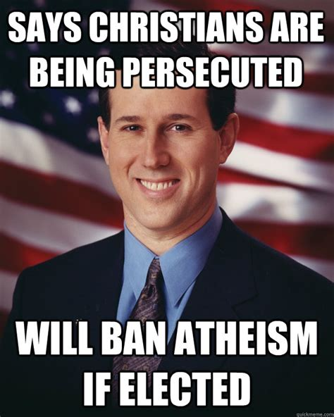 Rick Santorum Meme - says christians are being persecuted will ban atheism if