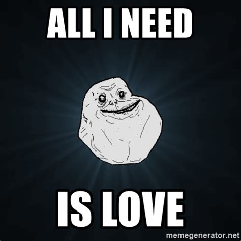 All Meme Generator - all i need is love forever alone meme generator
