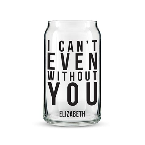 Even Without A V Day Date You Can Get That O Glow by Can Shaped Glass Personalized I Can T Even Without You