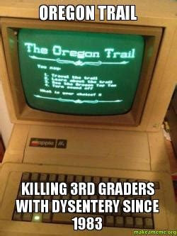Oregon Trail Meme - oregon trail killing 3rd graders with dysentery since 1983