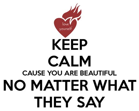 no matter what keep calm cause you are beautiful no matter what they say