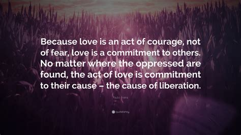 paulo freire quote  love   act  courage   fear love   commitment