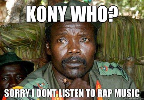 Rap Music Meme - kony who sorry i dont listen to rap music kony meme