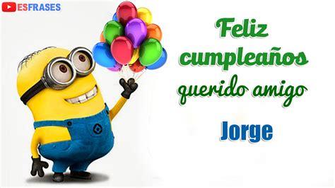 imagenes feliz cumpleaños arturo feliz cumplea 241 os amigo jorge videos de estarjetas com