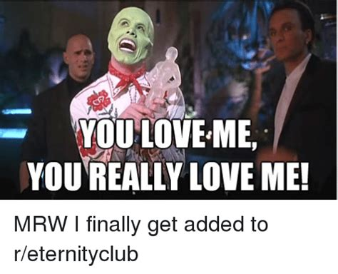 Love Me Meme - you love me you really love me mrw i finally get added to