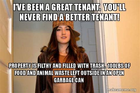 Scumbag Stacy Meme Generator - i ve been a great tenant you ll never find a better