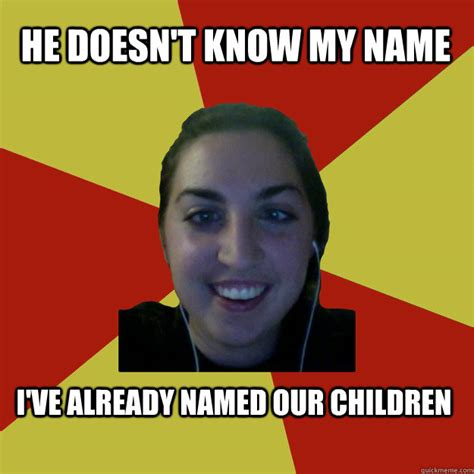 Creepy Girl Meme - he doesn t know my name i ve already named our children