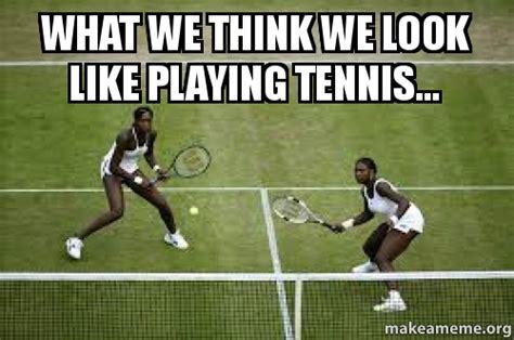 Tennis Meme - what we think we look like playing tennis make a meme