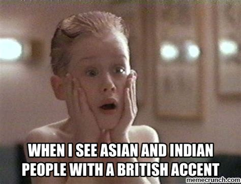 Accent Meme - when i see asian and indian people with a british accent