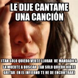 cantame una cancion with meme problems le dije cantame una canci 243 n tan s 243 lo
